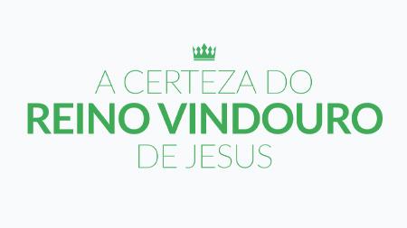 A certeza do reino vindouro de Jesus